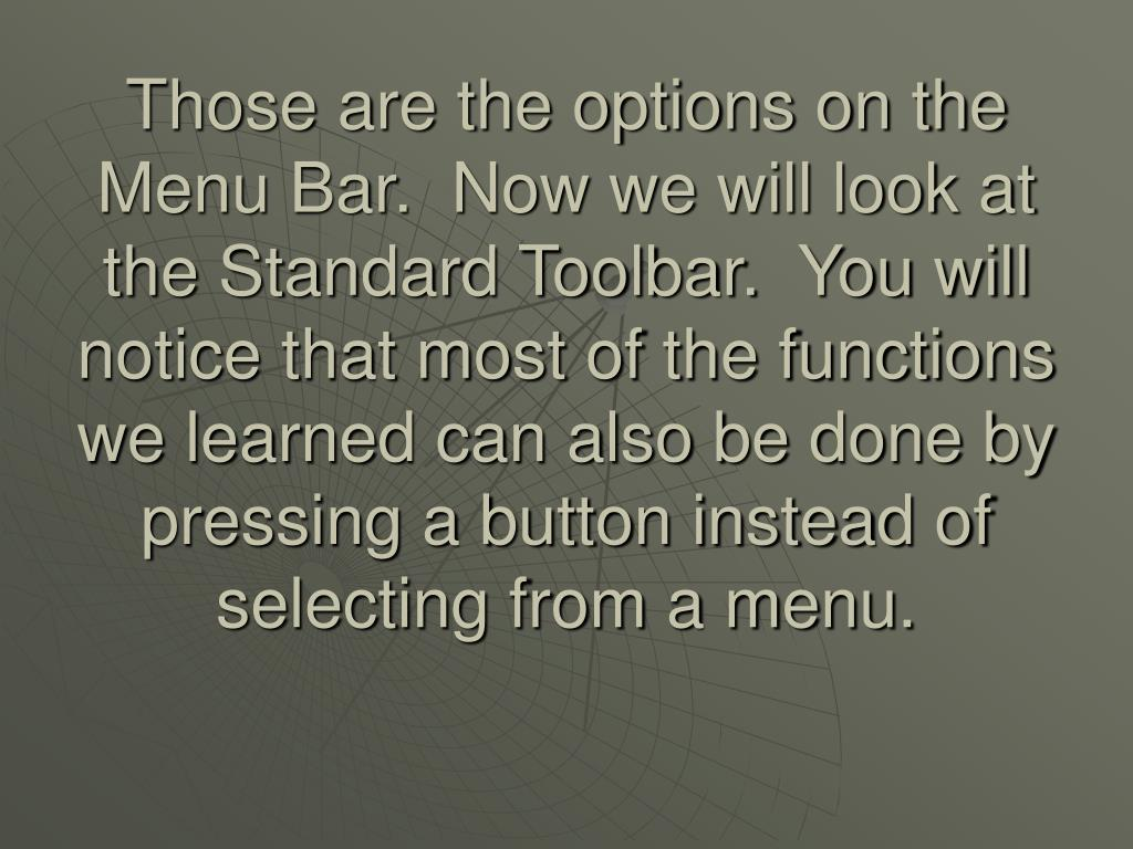 Those are the options on the Menu Bar.  Now we will look at the Standard Toolbar.  You will notice that most of the functions we learned can also be done by pressing a button instead of selecting from a menu.