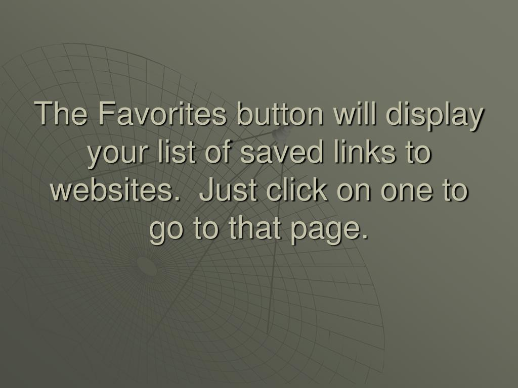 The Favorites button will display your list of saved links to websites.  Just click on one to go to that page.
