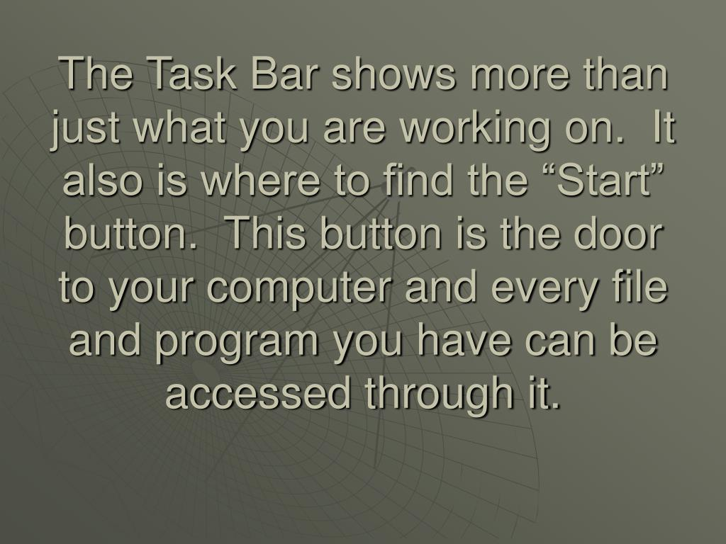 "The Task Bar shows more than just what you are working on.  It also is where to find the ""Start"" button.  This button is the door to your computer and every file and program you have can be accessed through it."