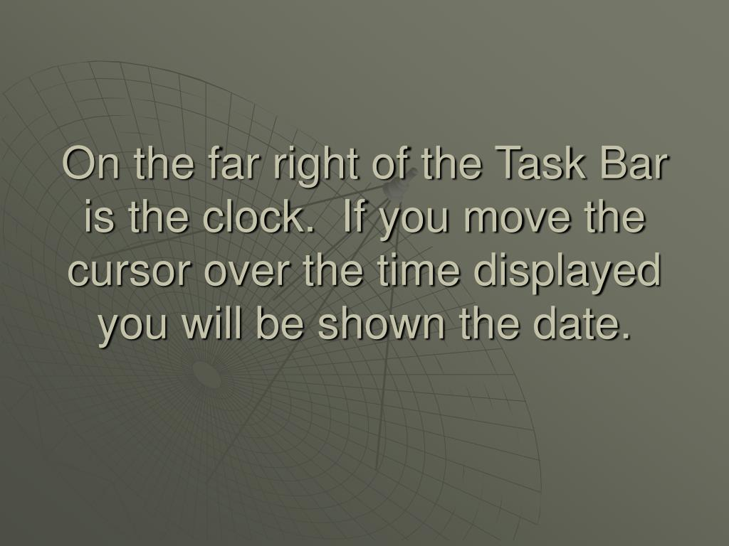 On the far right of the Task Bar is the clock.  If you move the cursor over the time displayed you will be shown the date.