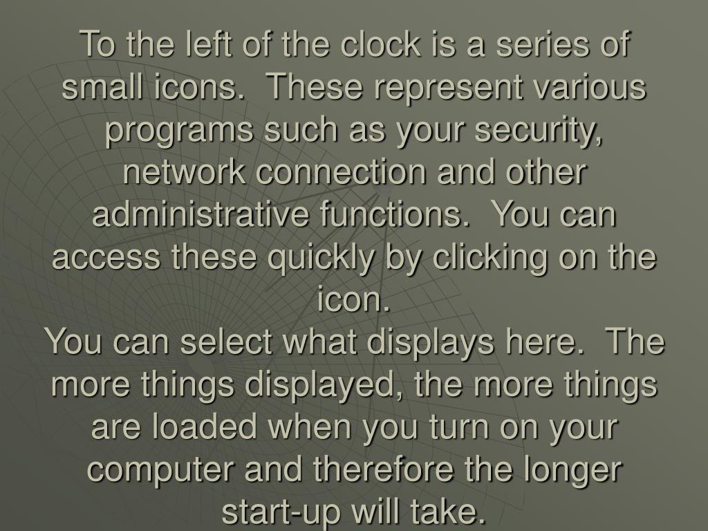 To the left of the clock is a series of small icons.  These represent various programs such as your security, network connection and other administrative functions.  You can access these quickly by clicking on the icon.