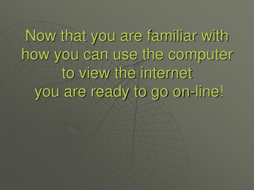 Now that you are familiar with how you can use the computer to view the internet