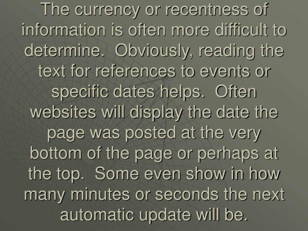 The currency or recentness of information is often more difficult to determine.  Obviously, reading the text for references to events or specific dates helps.  Often websites will display the date the page was posted at the very bottom of the page or perhaps at the top.  Some even show in how many minutes or seconds the next automatic update will be.