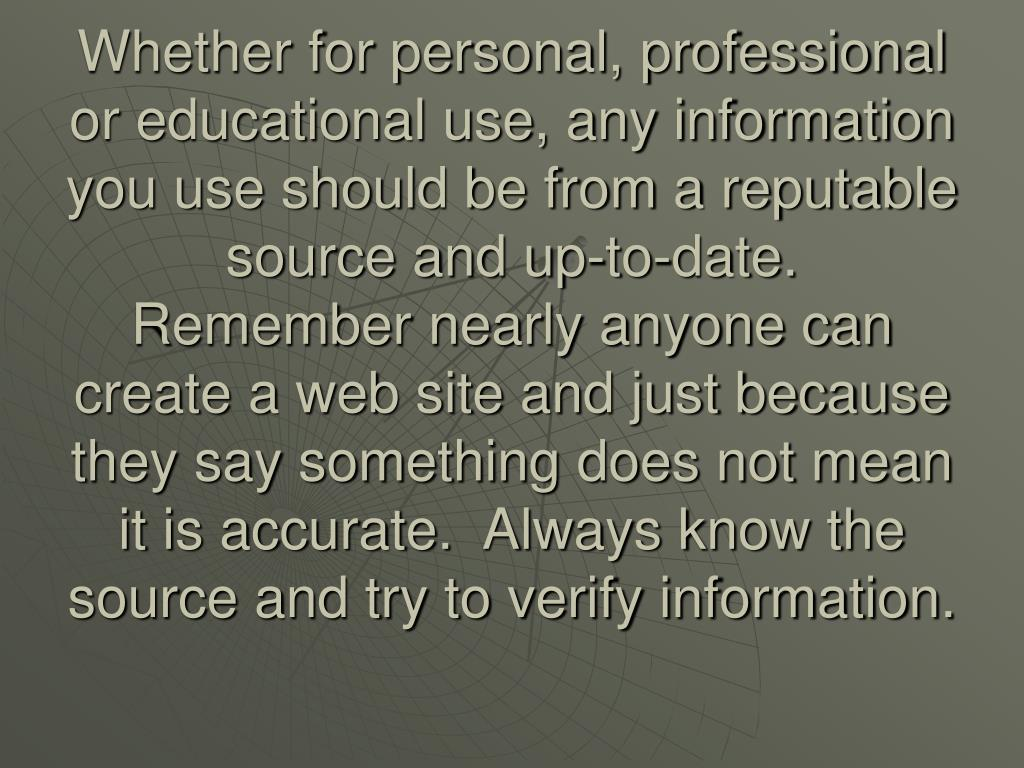 Whether for personal, professional or educational use, any information you use should be from a reputable source and up-to-date.