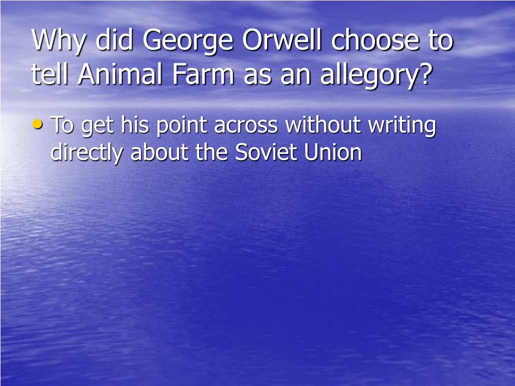 Why did George Orwell choose to tell Animal Farm as an allegory?