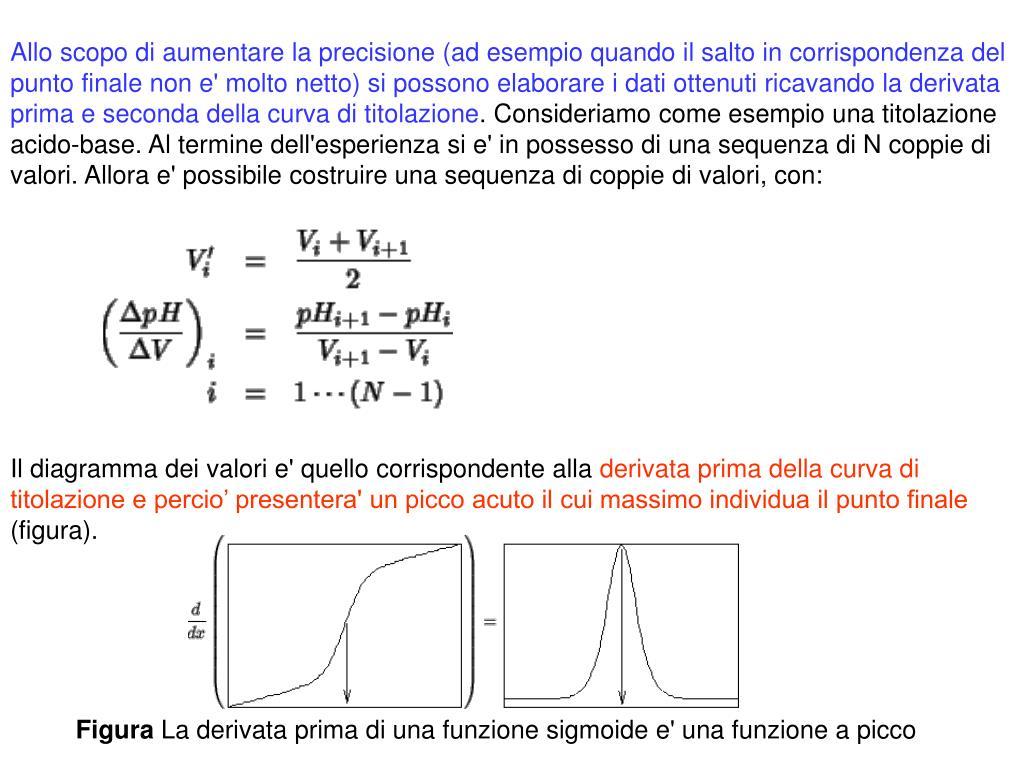 Allo scopo di aumentare la precisione (ad esempio quando il salto in corrispondenza del punto finale non e' molto netto) si possono elaborare i dati ottenuti ricavando la derivata prima e seconda della curva di titolazione