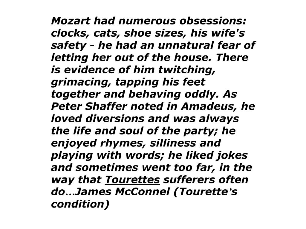 Mozart had numerous obsessions: clocks, cats, shoe sizes, his wife's safety - he had an unnatural fear of letting her out of the house. There is evidence of him twitching, grimacing, tapping his feet together and behaving oddly. As Peter Shaffer noted in Amadeus, he loved diversions and was always the life and soul of the party; he enjoyed rhymes, silliness and playing with words; he liked jokes and sometimes went too far, in the way that