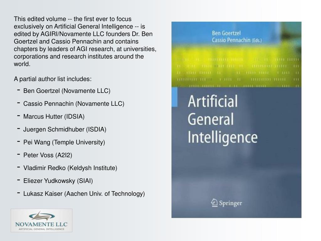 This edited volume -- the first ever to focus exclusively on Artificial General Intelligence -- is edited by AGIRI/Novamente LLC founders Dr. Ben Goertzel and Cassio Pennachin and contains chapters by leaders of AGI research, at universities, corporations and research institutes around the world.
