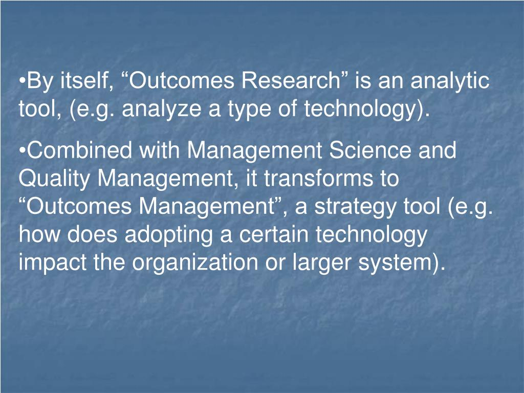 """By itself, """"Outcomes Research"""" is an analytic tool, (e.g. analyze a type of technology)."""