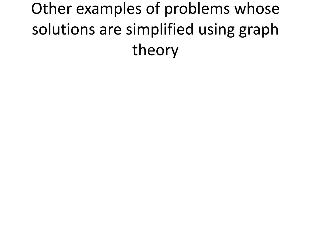 Other examples of problems whose solutions are simplified using graph theory
