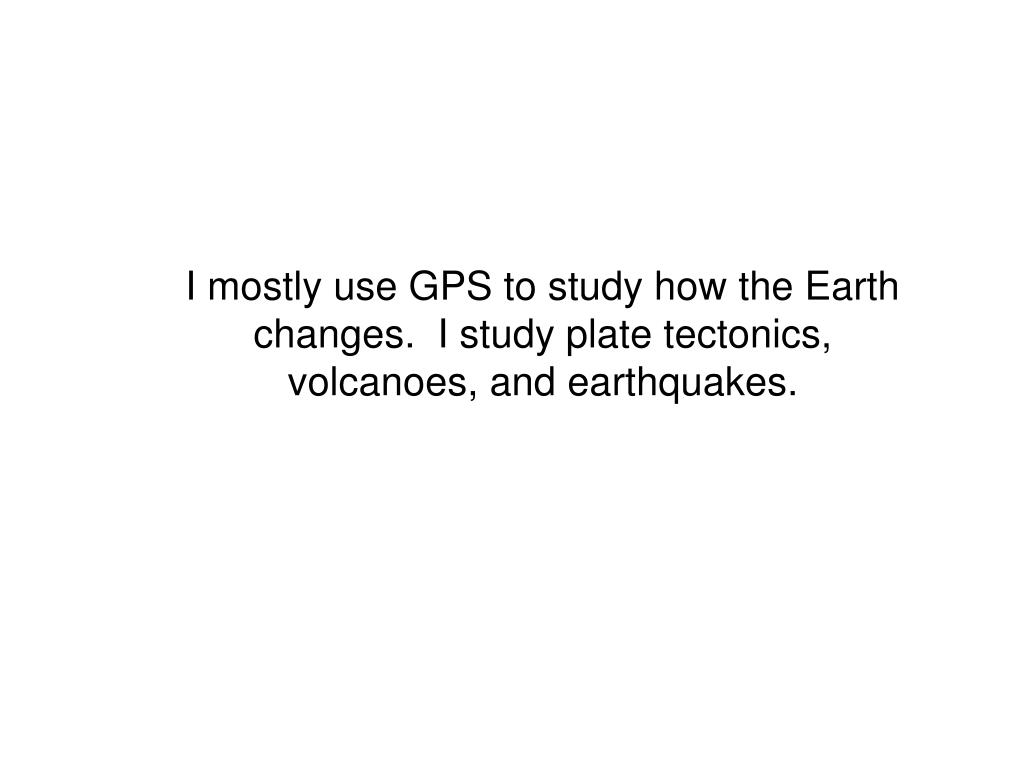 I mostly use GPS to study how the Earth changes.  I study plate tectonics, volcanoes, and earthquakes.