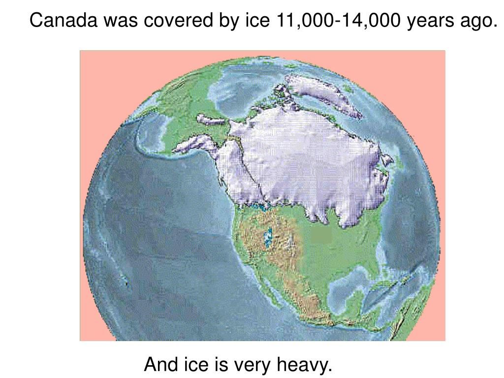 Canada was covered by ice 11,000-14,000 years ago.