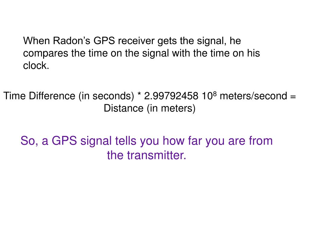 When Radon's GPS receiver gets the signal, he compares the time on the signal with the time on his clock.