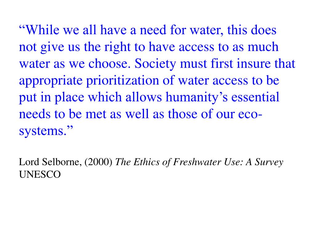 """While we all have a need for water, this does not give us the right to have access to as much water as we choose. Society must first insure that appropriate prioritization of water access to be put in place which allows humanity's essential needs to be met as well as those of our eco-systems."""