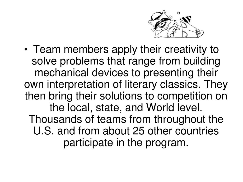 Team members apply their creativity to solve problems that range from building mechanical devices to presenting their own interpretation of literary classics. They then bring their solutions to competition on the local, state, and World level. Thousands of teams from throughout the U.S. and from about 25 other countries participate in the program.