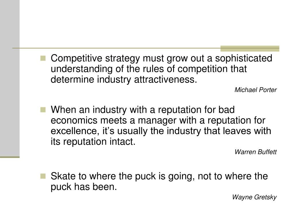 Competitive strategy must grow out a sophisticated understanding of the rules of competition that determine industry attractiveness.