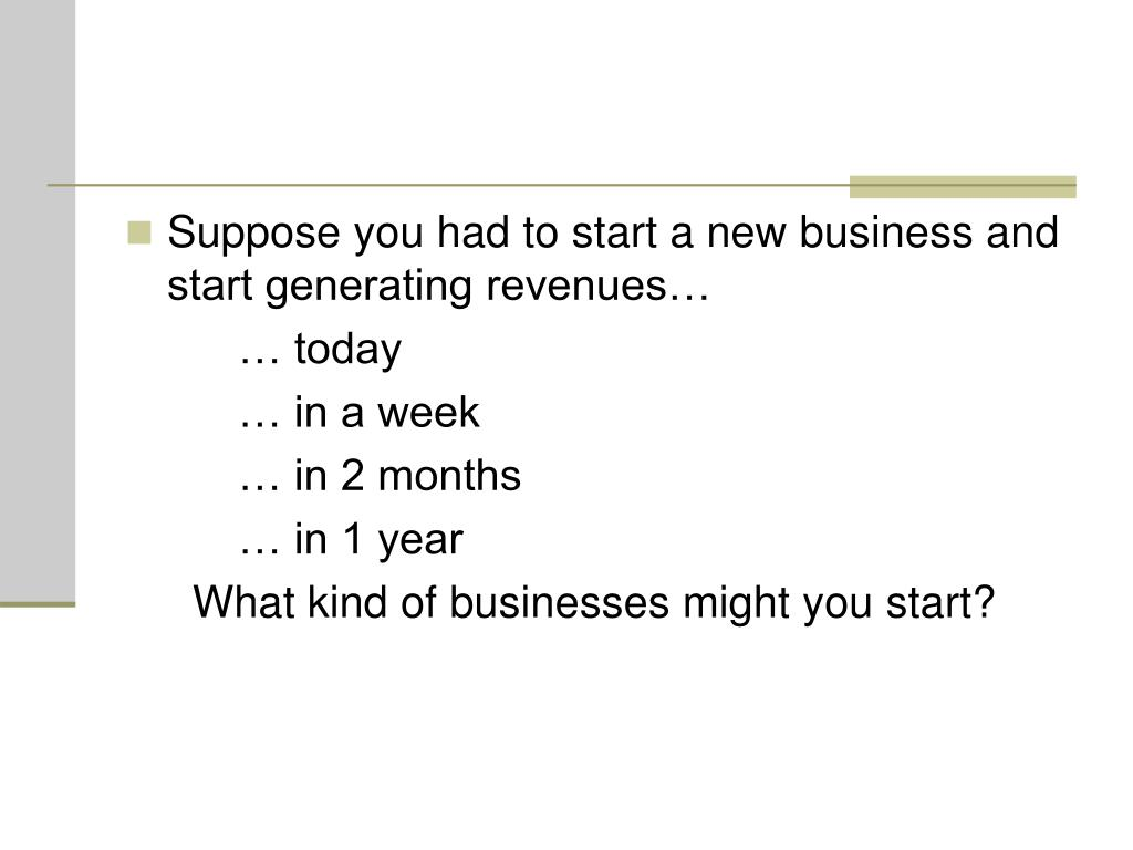 Suppose you had to start a new business and start generating revenues…