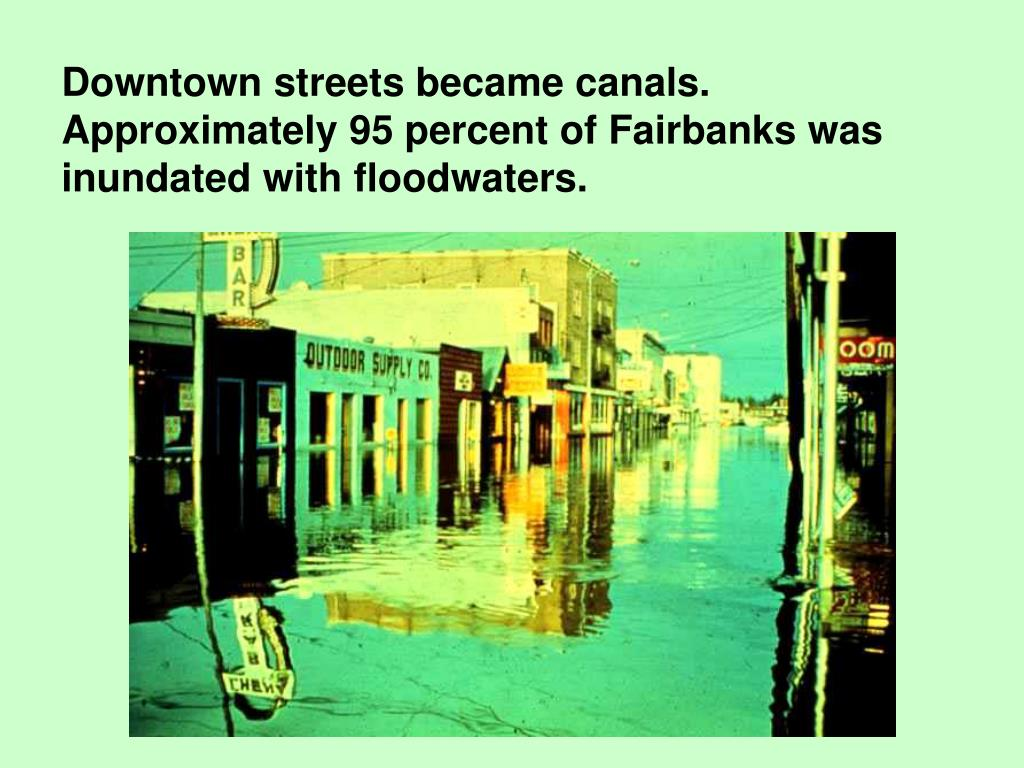 Downtown streets became canals.  Approximately 95 percent of Fairbanks was inundated with floodwaters.