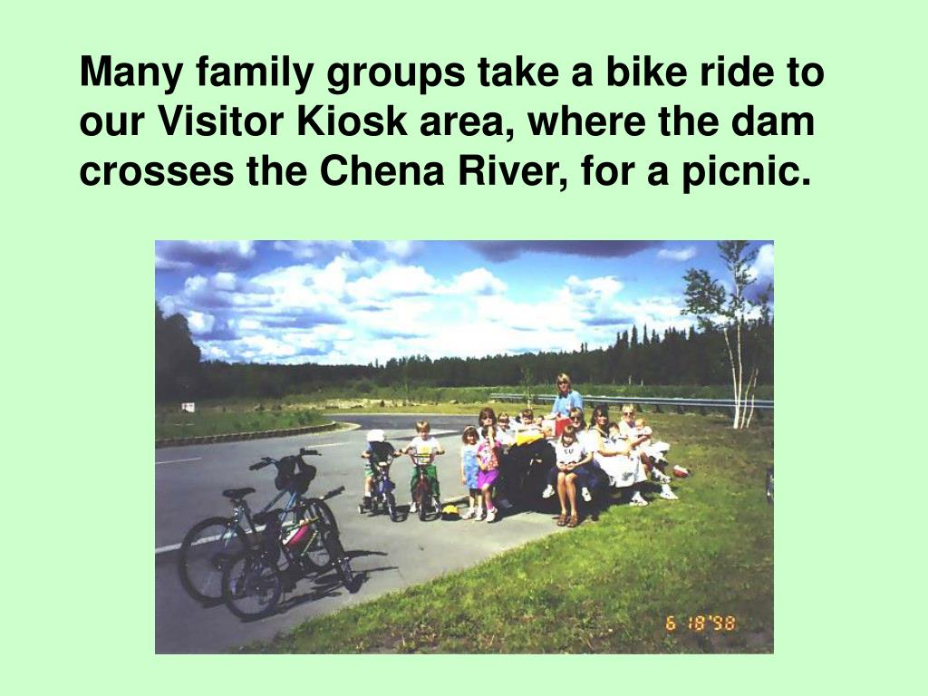 Many family groups take a bike ride to our Visitor Kiosk area, where the dam crosses the Chena River, for a picnic.