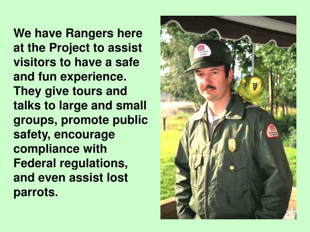 We have Rangers here at the Project to assist visitors to have a safe and fun experience.  They give tours and talks to large and small groups, promote public safety, encourage compliance with Federal regulations, and even assist lost parrots