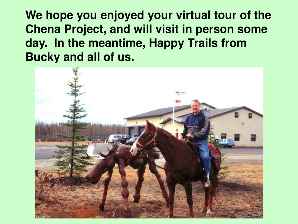 We hope you enjoyed your virtual tour of the Chena Project, and will visit in person some day.  In the meantime, Happy Trails from Bucky and all of us.