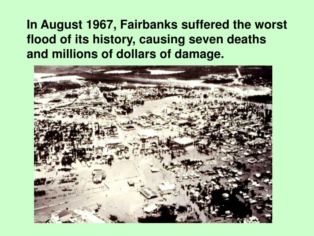 In August 1967, Fairbanks suffered the worst flood of its history, causing seven deaths and millions of dollars of damage.