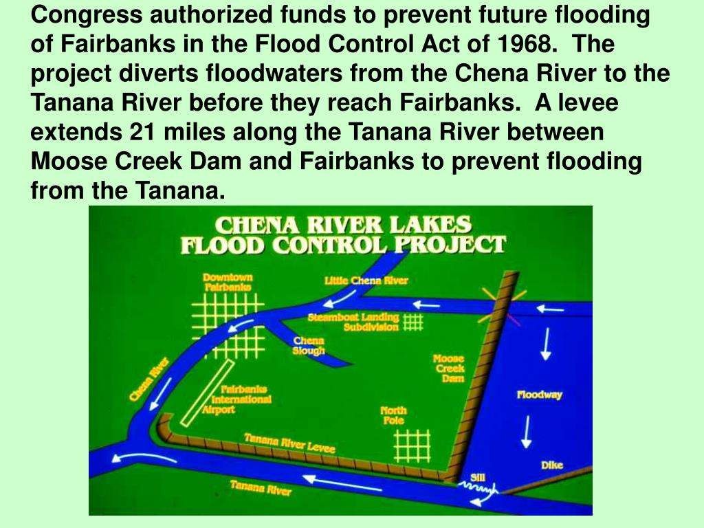 Congress authorized funds to prevent future flooding of Fairbanks in the Flood Control Act of 1968.  The project diverts floodwaters from the Chena River to the Tanana River before they reach Fairbanks.  A levee extends 21 miles along the Tanana River between Moose Creek Dam and Fairbanks to prevent flooding from the Tanana.