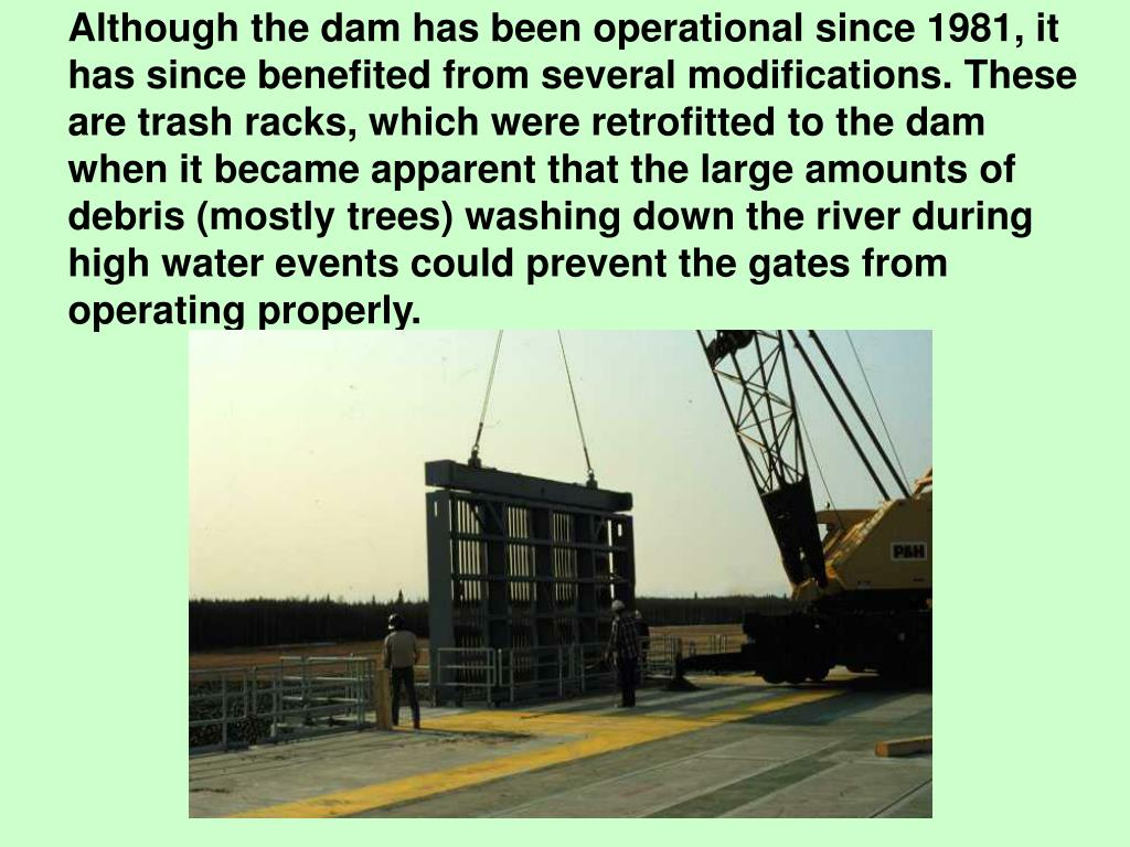 Although the dam has been operational since 1981, it has since benefited from several modifications. These are trash racks, which were retrofitted to the dam when it became apparent that the large amounts of debris (mostly trees) washing down the river during high water events could prevent the gates from operating properly.
