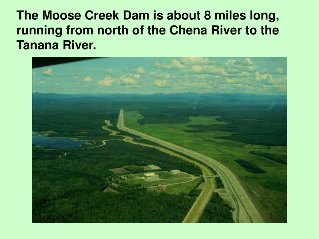 The Moose Creek Dam is about 8 miles long, running from north of the Chena River to the Tanana River.