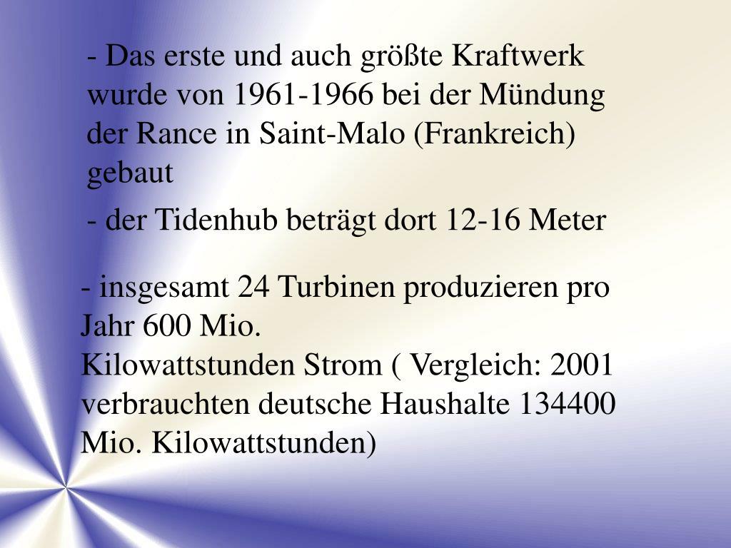 - Das erste und auch größte Kraftwerk wurde von 1961-1966 bei der Mündung der Rance in Saint-Malo (Frankreich) gebaut