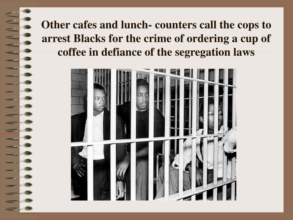 Other cafes and lunch- counters call the cops to arrest Blacks for the crime of ordering a cup of coffee in defiance of the segregation laws