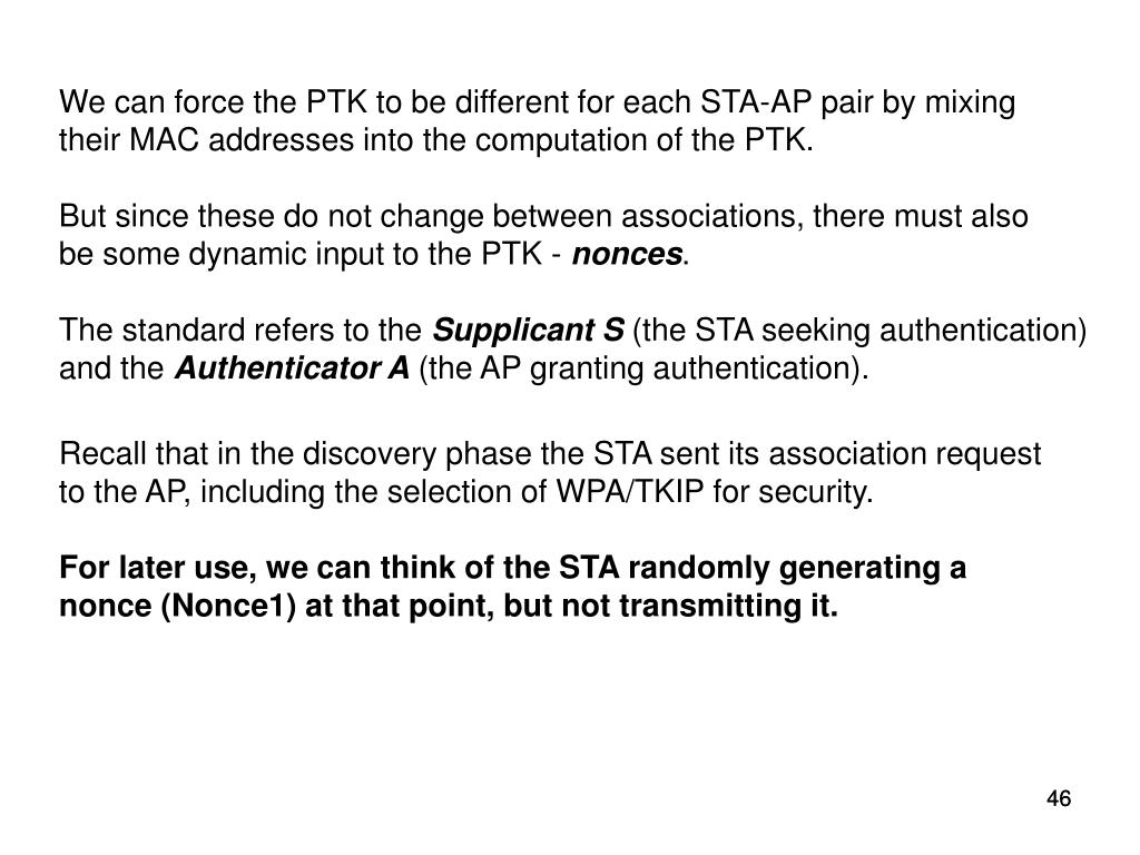 We can force the PTK to be different for each STA-AP pair by mixing their MAC addresses into the computation of the PTK.