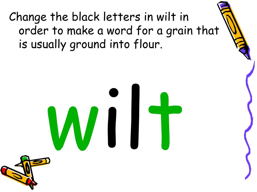 Change the black letters in wilt in order to make a word for a grain that is usually ground into flour.