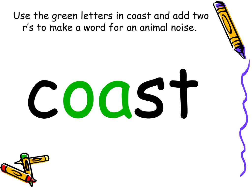 Use the green letters in coast and add two r's to make a word for an animal noise.