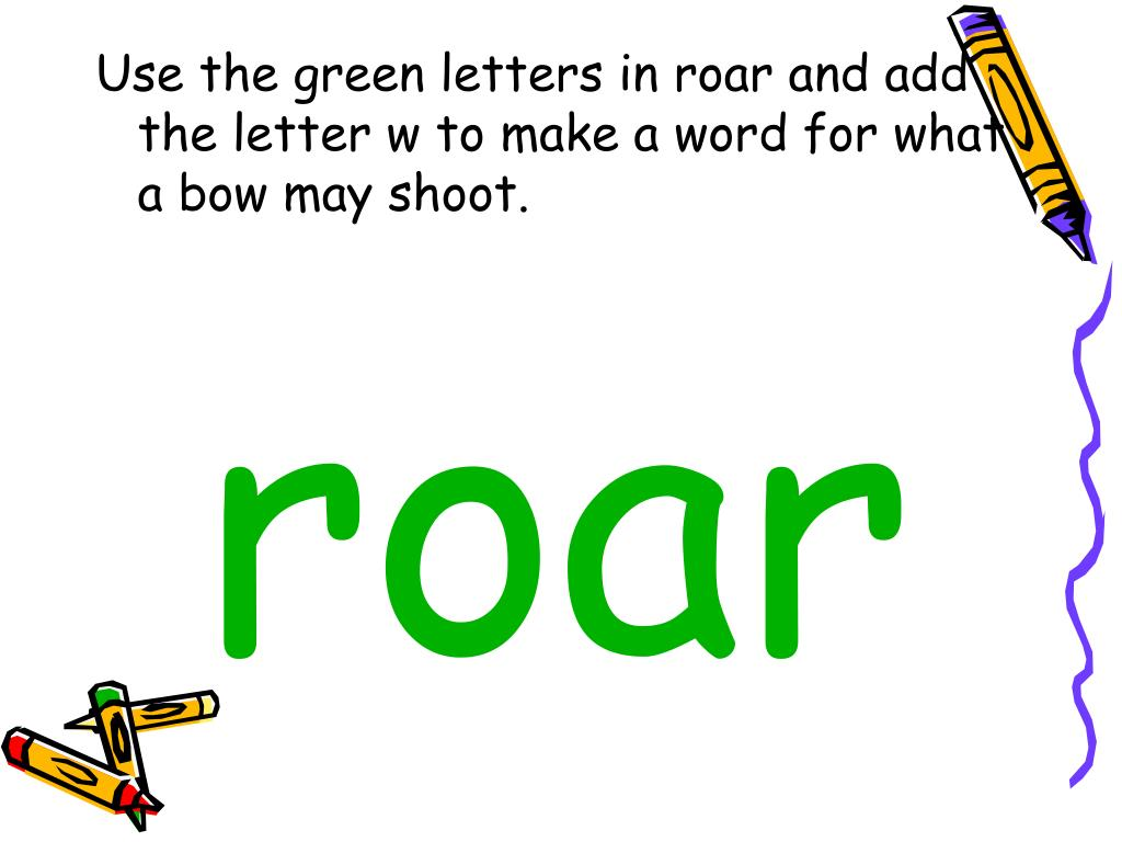 Use the green letters in roar and add the letter w to make a word for what a bow may shoot.