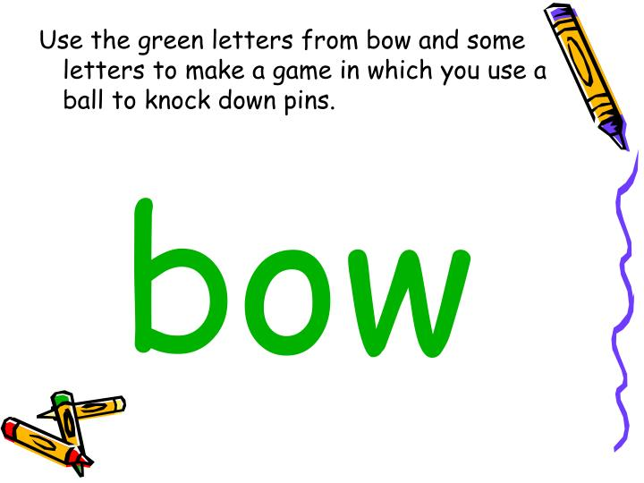 Use the green letters from bow and some letters to make a game in which you use a ball to knock down...