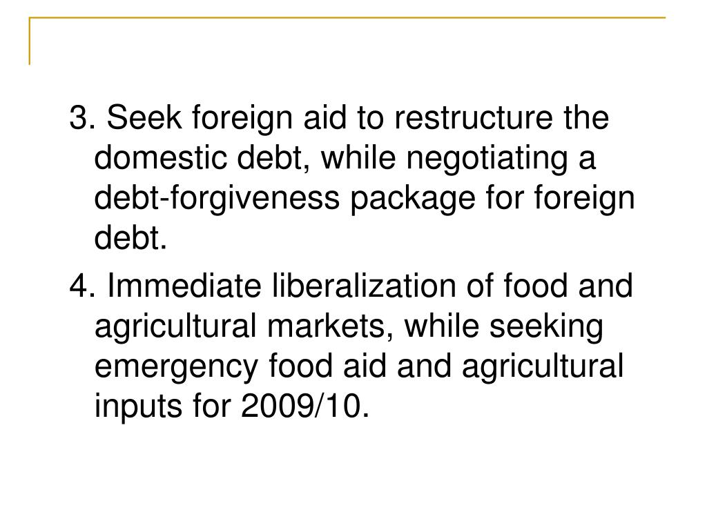 3. Seek foreign aid to restructure the domestic debt, while negotiating a debt-forgiveness package for foreign debt.