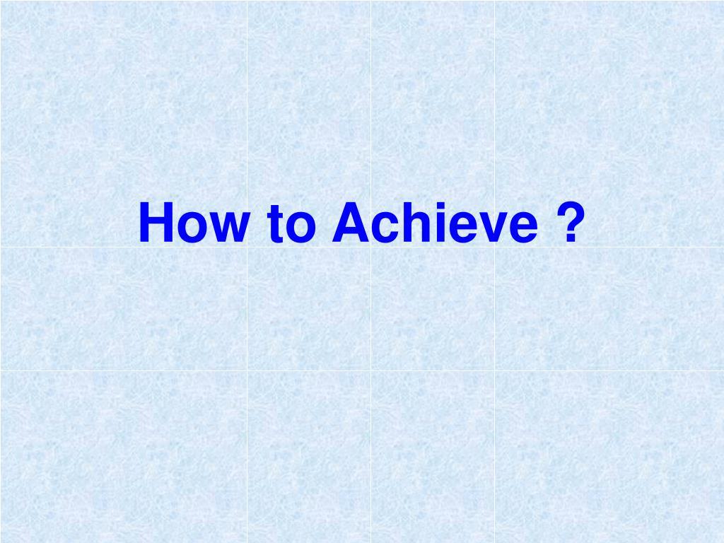 How to Achieve ?
