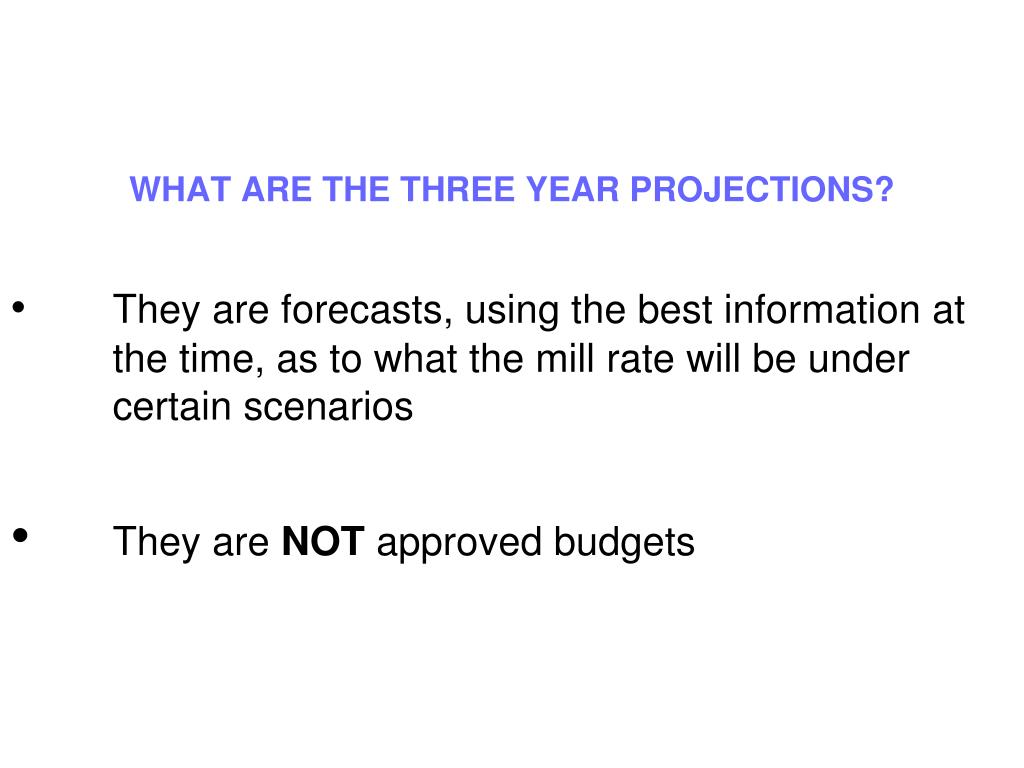 WHAT ARE THE THREE YEAR PROJECTIONS?