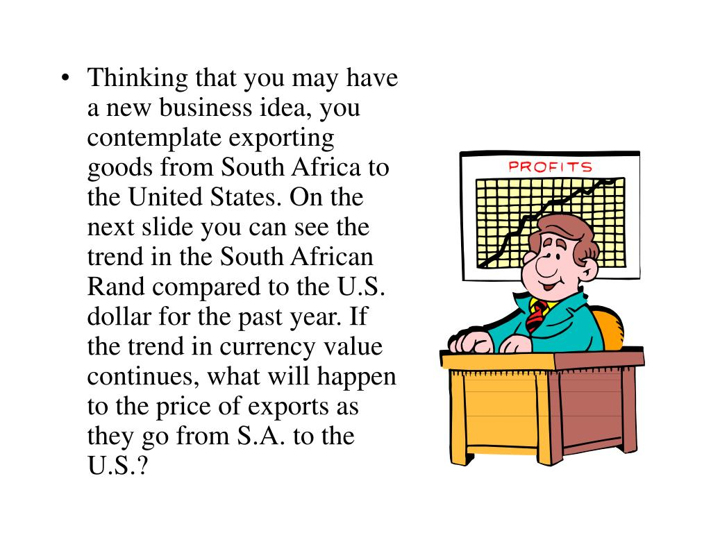 Thinking that you may have a new business idea, you contemplate exporting goods from South Africa to the United States. On the next slide you can see the trend in the South African Rand compared to the U.S. dollar for the past year. If the trend in currency value continues, what will happen to the price of exports as they go from S.A. to the U.S.?
