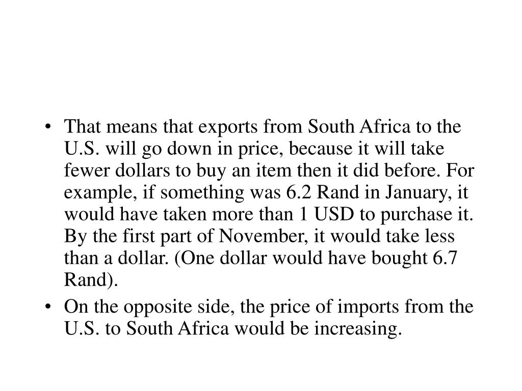 That means that exports from South Africa to the U.S. will go down in price, because it will take fewer dollars to buy an item then it did before. For example, if something was 6.2 Rand in January, it would have taken more than 1 USD to purchase it. By the first part of November, it would take less than a dollar. (One dollar would have bought 6.7 Rand).