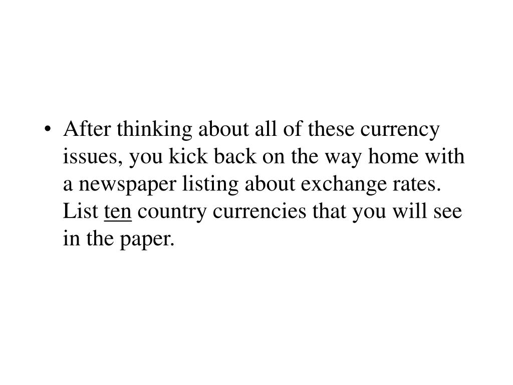 After thinking about all of these currency issues, you kick back on the way home with a newspaper listing about exchange rates. List