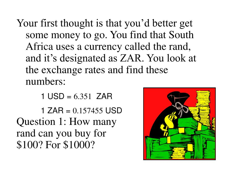 Your first thought is that you'd better get some money to go. You find that South Africa uses a currency called the rand, and it's designated as ZAR. You look at the exchange rates and find these numbers: