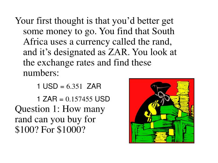 Your first thought is that you'd better get some money to go. You find that South Africa uses a cu...