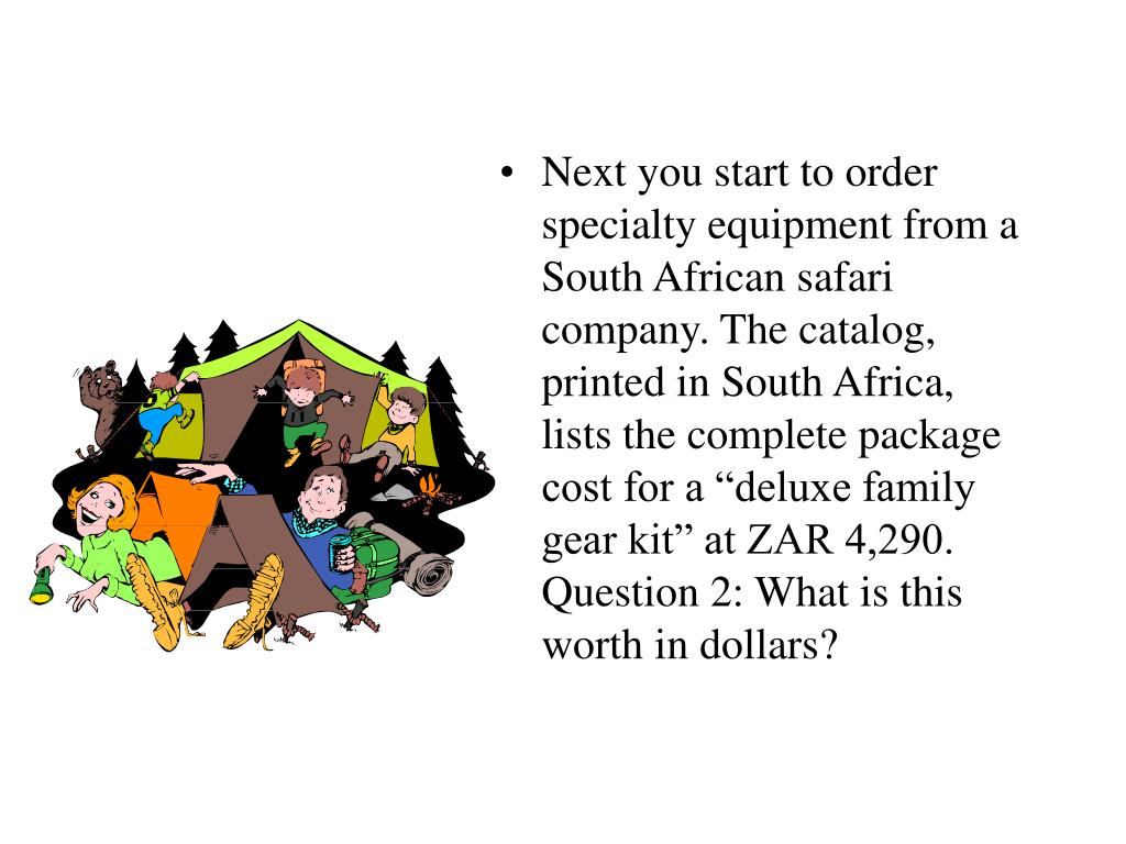 "Next you start to order specialty equipment from a South African safari company. The catalog, printed in South Africa, lists the complete package cost for a ""deluxe family gear kit"" at ZAR 4,290. Question 2: What is this worth in dollars?"