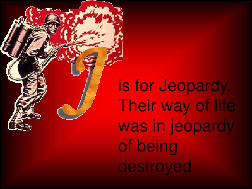 is for Jeopardy.  Their way of life was in jeopardy of being  destroyed