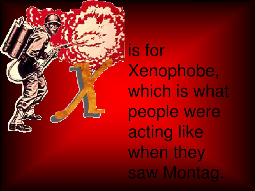 is for Xenophobe, which is what people were acting like when they saw Montag.