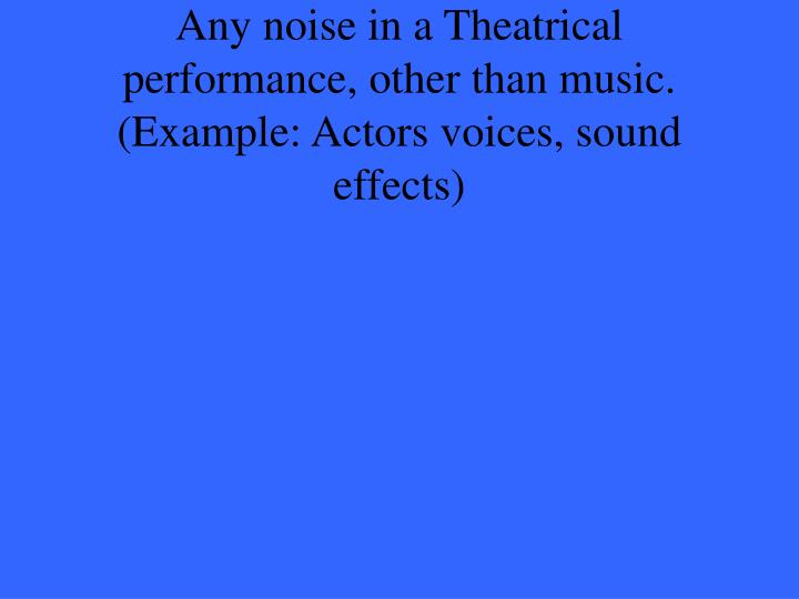 Any noise in a Theatrical performance, other than music. (Example: Actors voices, sound effects)