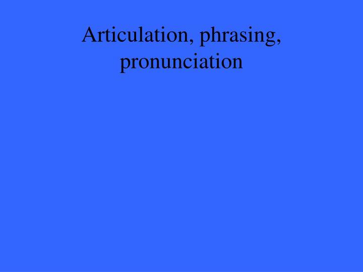 Articulation, phrasing, pronunciation