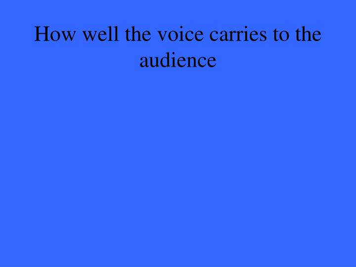 How well the voice carries to the audience